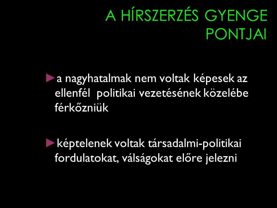 A HÍRSZERZÉS GYENGE PONTJAI ► a nagyhatalmak nem voltak képesek az ellenfél politikai vezetésének közelébe férkőzniük ► képtelenek voltak társadalmi-p