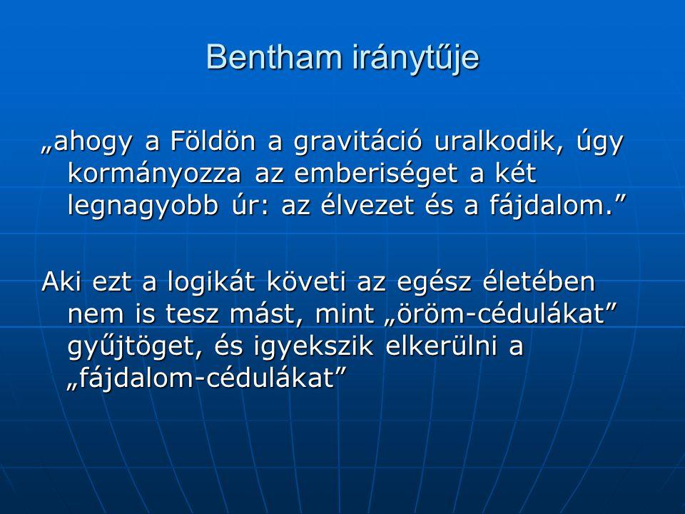 """Bentham iránytűje """"ahogy a Földön a gravitáció uralkodik, úgy kormányozza az emberiséget a két legnagyobb úr: az élvezet és a fájdalom. Aki ezt a logikát követi az egész életében nem is tesz mást, mint """"öröm-cédulákat gyűjtöget, és igyekszik elkerülni a """"fájdalom-cédulákat"""