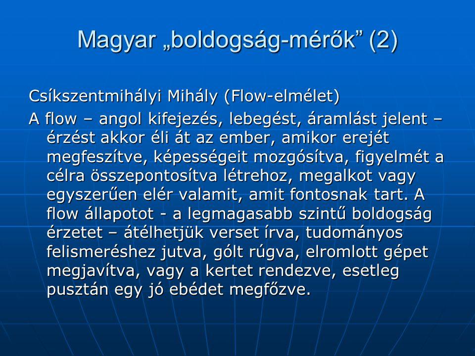 """Magyar """"boldogság-mérők (2) Csíkszentmihályi Mihály (Flow-elmélet) A flow – angol kifejezés, lebegést, áramlást jelent – érzést akkor éli át az ember, amikor erejét megfeszítve, képességeit mozgósítva, figyelmét a célra összepontosítva létrehoz, megalkot vagy egyszerűen elér valamit, amit fontosnak tart."""