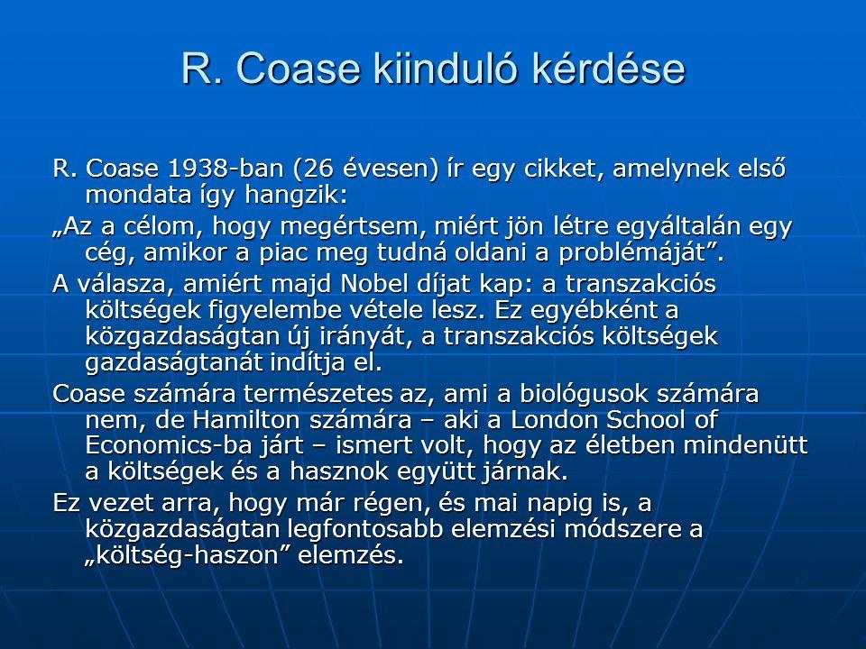 """R. Coase kiinduló kérdése R. Coase 1938-ban (26 évesen) ír egy cikket, amelynek első mondata így hangzik: """"Az a célom, hogy megértsem, miért jön létre"""