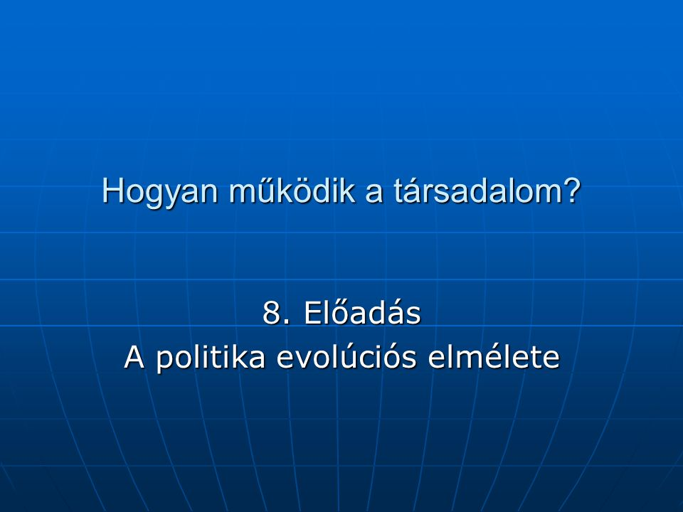Hogyan működik a társadalom? 8. Előadás A politika evolúciós elmélete