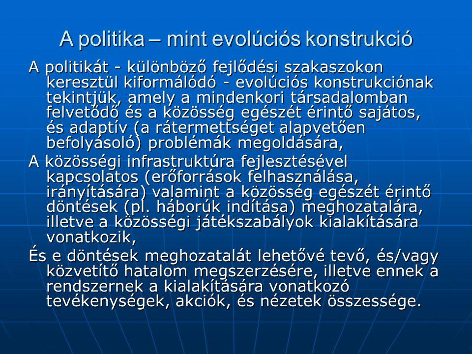 A politika – mint evolúciós konstrukció A politikát - különböző fejlődési szakaszokon keresztül kiformálódó - evolúciós konstrukciónak tekintjük, amel