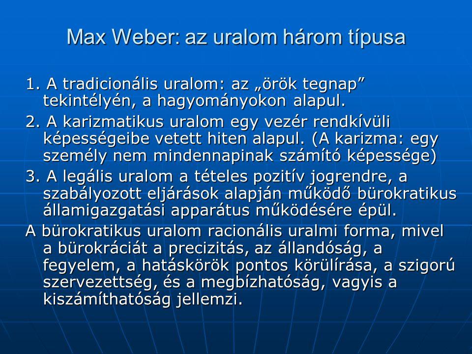 """Max Weber: az uralom három típusa 1. A tradicionális uralom: az """"örök tegnap"""" tekintélyén, a hagyományokon alapul. 2. A karizmatikus uralom egy vezér"""