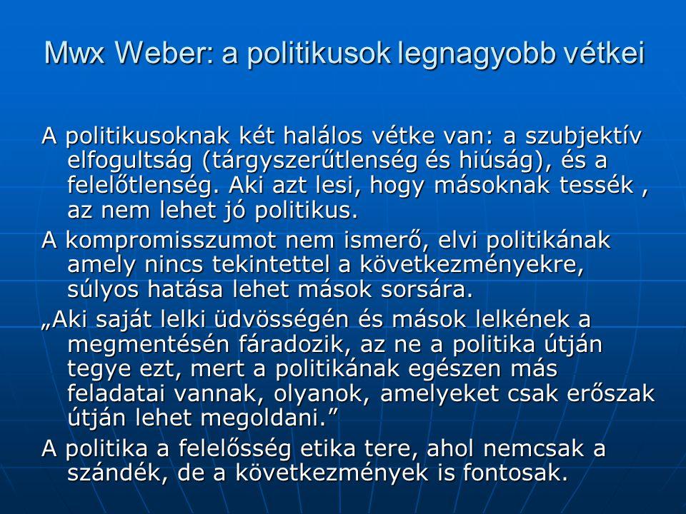 Mwx Weber: a politikusok legnagyobb vétkei A politikusoknak két halálos vétke van: a szubjektív elfogultság (tárgyszerűtlenség és hiúság), és a felelő
