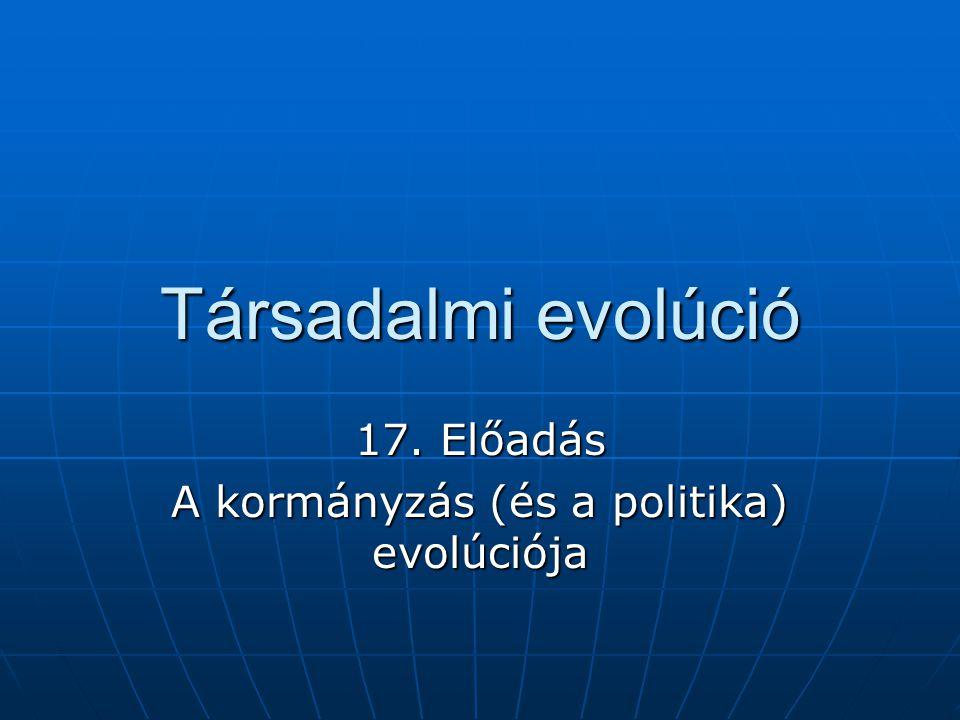 Társadalmi evolúció 17. Előadás A kormányzás (és a politika) evolúciója