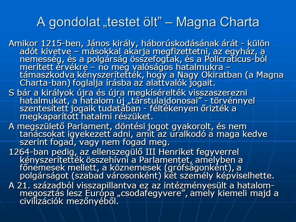 """A gondolat """"testet ölt – Magna Charta Amikor 1215-ben, János király, háborúskodásának árát - külön adót kivetve – másokkal akarja megfizettetni, az egyház, a nemesség, és a polgárság összefogtak, és a Policraticus-ból merített érvékre – no meg valóságos hatalmukra – támaszkodva kényszerítették, hogy a Nagy Okiratban (a Magna Charta-ban) foglalja írásba az alattvalók jogait."""