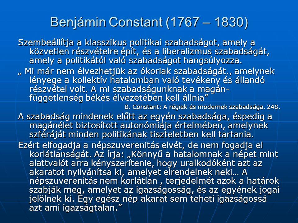 Benjámin Constant (1767 – 1830) Szembeállítja a klasszikus politikai szabadságot, amely a közvetlen részvételre épít, és a liberalizmus szabadságát, amely a politikától való szabadságot hangsúlyozza.