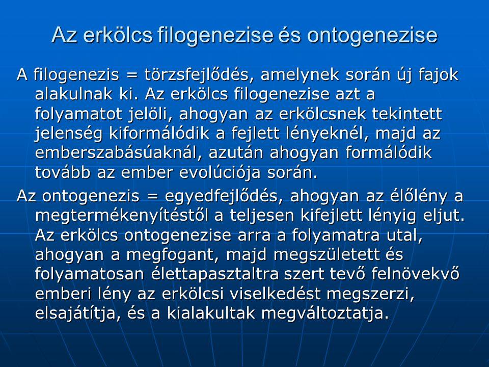 Az erkölcs filogenezise és ontogenezise A filogenezis = törzsfejlődés, amelynek során új fajok alakulnak ki. Az erkölcs filogenezise azt a folyamatot
