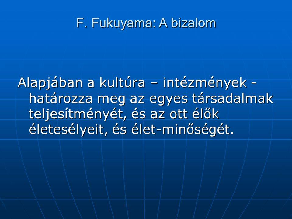 F. Fukuyama: A bizalom Alapjában a kultúra – intézmények - határozza meg az egyes társadalmak teljesítményét, és az ott élők életesélyeit, és élet-min