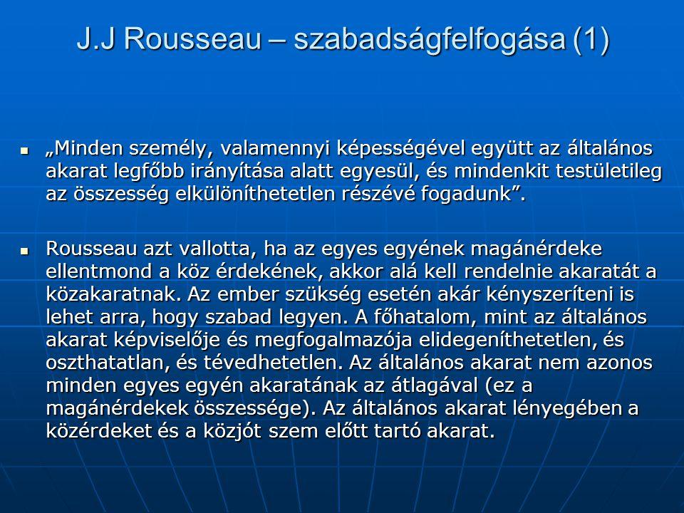 """J.J Rousseau – szabadságfelfogása (1) """"Minden személy, valamennyi képességével együtt az általános akarat legfőbb irányítása alatt egyesül, és mindenk"""