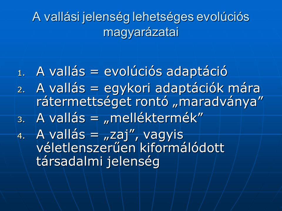 """A vallási jelenség lehetséges evolúciós magyarázatai 1. A vallás = evolúciós adaptáció 2. A vallás = egykori adaptációk mára rátermettséget rontó """"mar"""