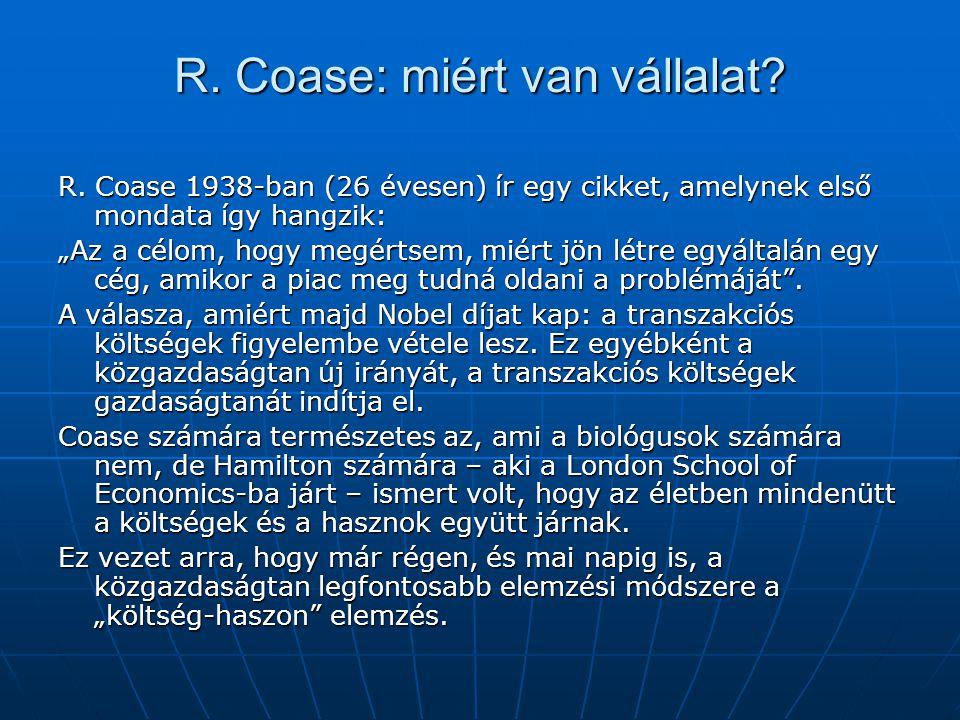 """R. Coase: miért van vállalat? R. Coase 1938-ban (26 évesen) ír egy cikket, amelynek első mondata így hangzik: """"Az a célom, hogy megértsem, miért jön l"""