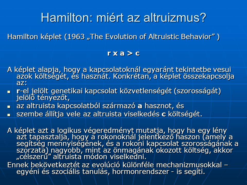 """Hamilton: miért az altruizmus? Hamilton képlet (1963 """"The Evolution of Altruistic Behavior"""" ) r х a > c A képlet alapja, hogy a kapcsolatoknál egyarán"""
