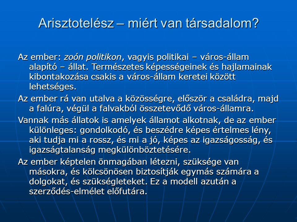 Arisztotelész – miért van társadalom? Az ember: zoón politikon, vagyis politikai – város-állam alapító – állat. Természetes képességeinek és hajlamain