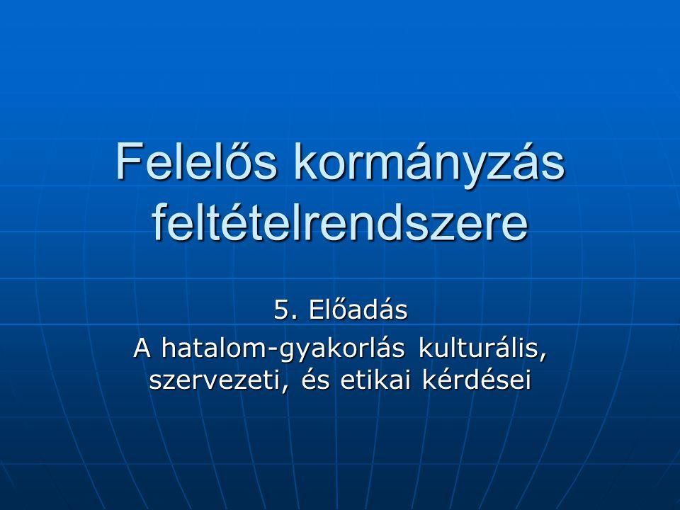 Felelős kormányzás feltételrendszere 5. Előadás A hatalom-gyakorlás kulturális, szervezeti, és etikai kérdései