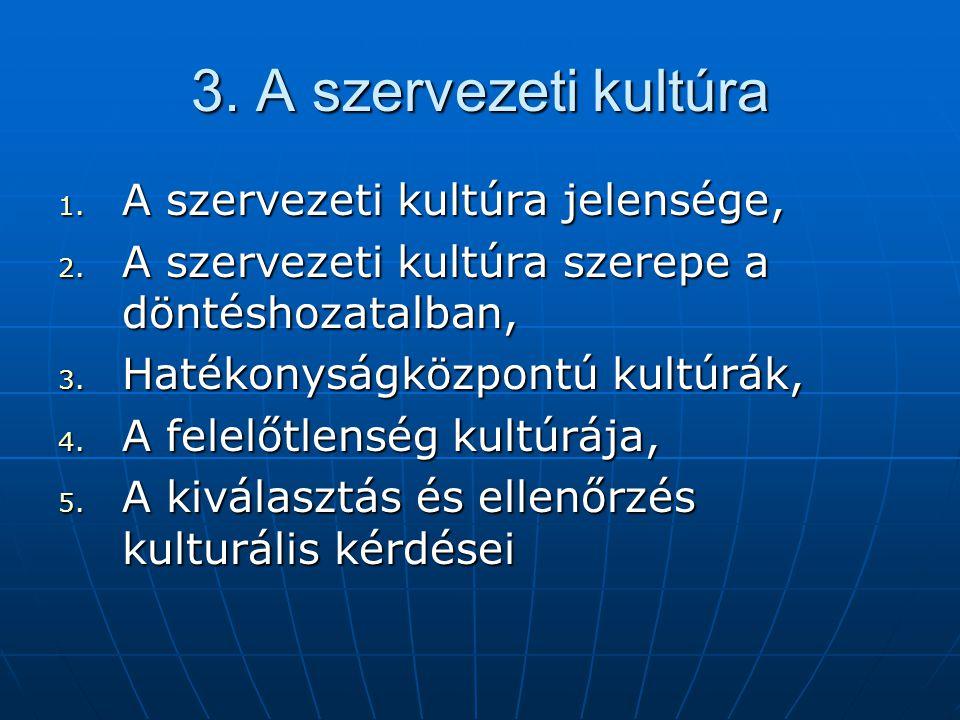 3. A szervezeti kultúra 1. A szervezeti kultúra jelensége, 2. A szervezeti kultúra szerepe a döntéshozatalban, 3. Hatékonyságközpontú kultúrák, 4. A f