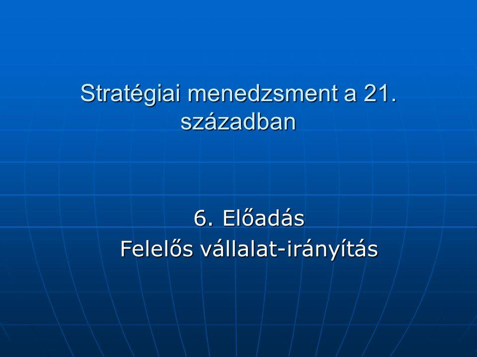 Stratégiai menedzsment a 21. században 6. Előadás Felelős vállalat-irányítás