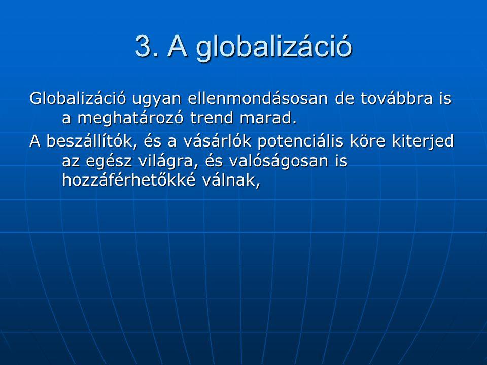 3. A globalizáció Globalizáció ugyan ellenmondásosan de továbbra is a meghatározó trend marad. A beszállítók, és a vásárlók potenciális köre kiterjed