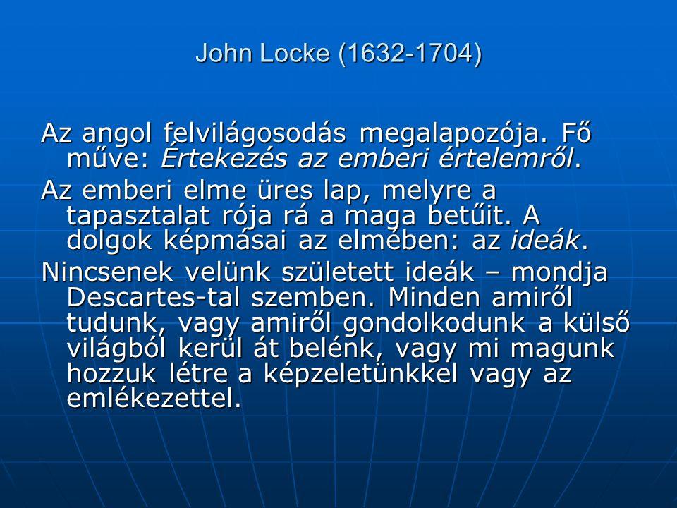 John Locke (1632-1704) Az angol felvilágosodás megalapozója. Fő műve: Értekezés az emberi értelemről. Az emberi elme üres lap, melyre a tapasztalat ró