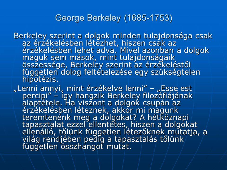 George Berkeley (1685-1753) Berkeley szerint a dolgok minden tulajdonsága csak az érzékelésben létezhet, hiszen csak az érzékelésben lehet adva. Mivel