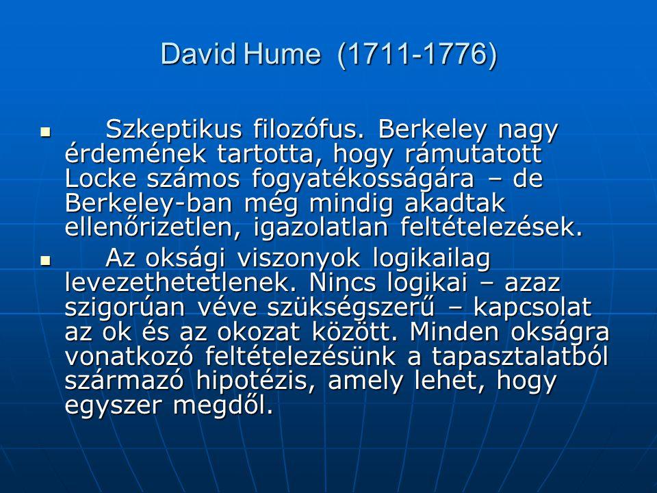 David Hume (1711-1776) Szkeptikus filozófus. Berkeley nagy érdemének tartotta, hogy rámutatott Locke számos fogyatékosságára – de Berkeley-ban még min