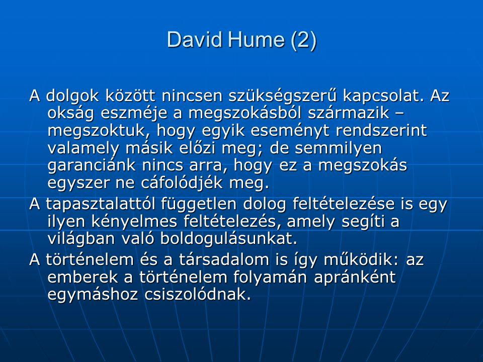 David Hume (2) A dolgok között nincsen szükségszerű kapcsolat. Az okság eszméje a megszokásból származik – megszoktuk, hogy egyik eseményt rendszerint