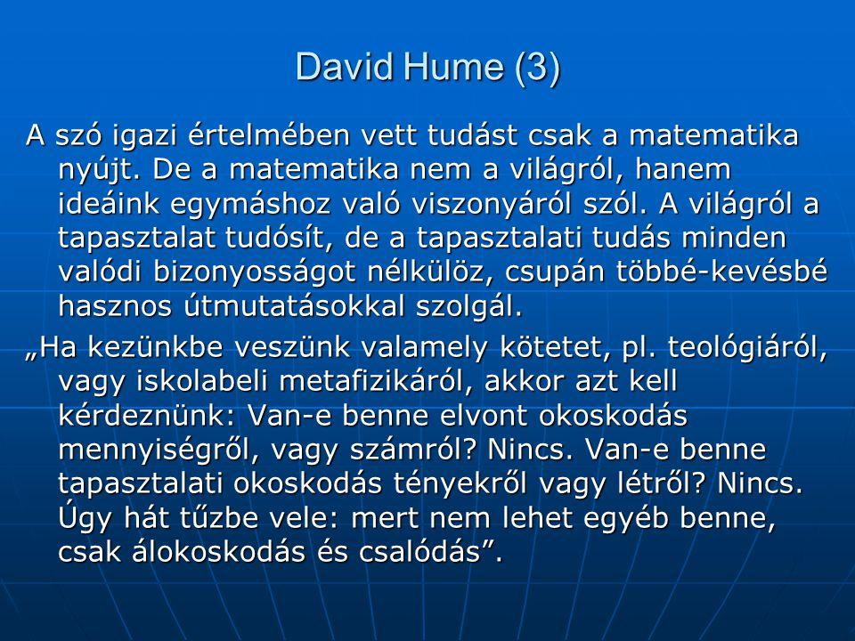 David Hume (3) A szó igazi értelmében vett tudást csak a matematika nyújt. De a matematika nem a világról, hanem ideáink egymáshoz való viszonyáról sz