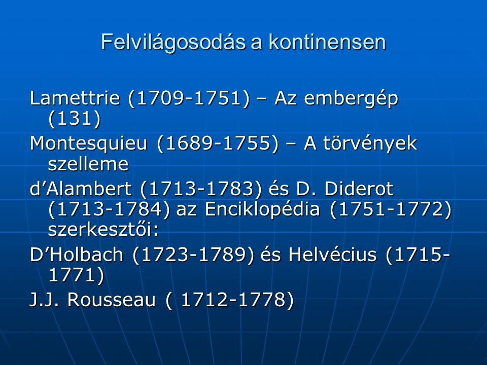 Felvilágosodás a kontinensen Lamettrie (1709-1751) – Az embergép (131) Montesquieu (1689-1755) – A törvények szelleme d'Alambert (1713-1783) és D. Did
