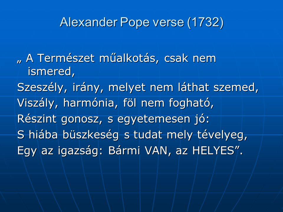 """Alexander Pope verse (1732) """" A Természet műalkotás, csak nem ismered, Szeszély, irány, melyet nem láthat szemed, Viszály, harmónia, föl nem fogható,"""