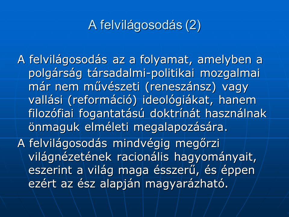 A felvilágosodás (2) A felvilágosodás az a folyamat, amelyben a polgárság társadalmi-politikai mozgalmai már nem művészeti (reneszánsz) vagy vallási (
