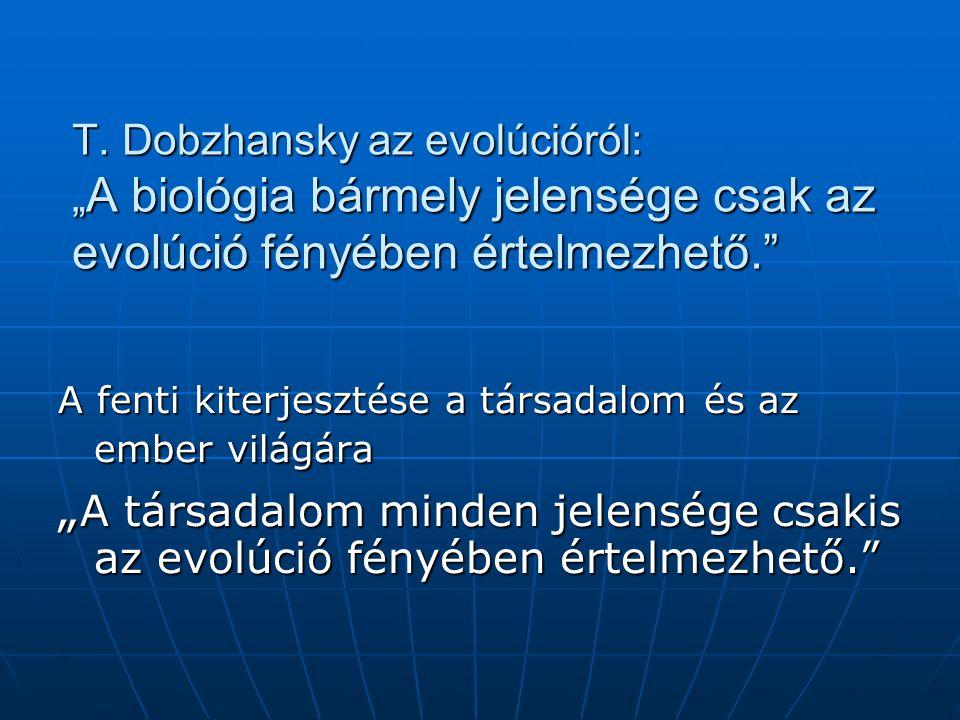"""T. Dobzhansky az evolúcióról: """" A biológia bármely jelensége csak az evolúció fényében értelmezhető."""" A fenti kiterjesztése a társadalom és az ember v"""
