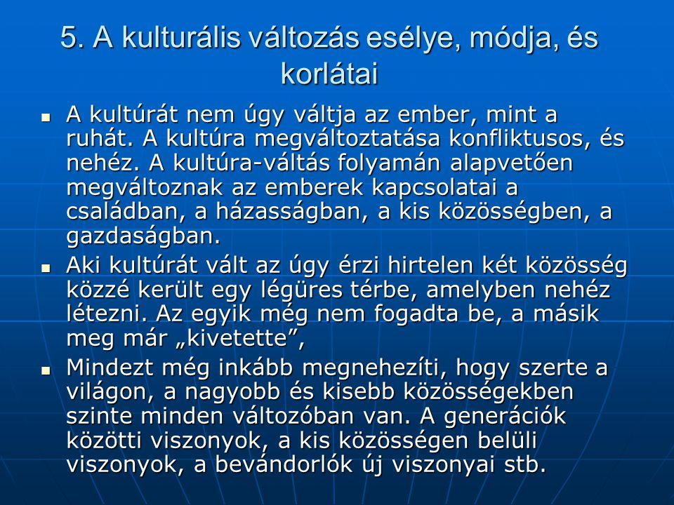 5. A kulturális változás esélye, módja, és korlátai A kultúrát nem úgy váltja az ember, mint a ruhát. A kultúra megváltoztatása konfliktusos, és nehéz