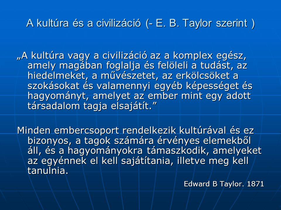 """A kultúra és a civilizáció (- E. B. Taylor szerint ) """"A kultúra vagy a civilizáció az a komplex egész, amely magában foglalja és felöleli a tudást, az"""
