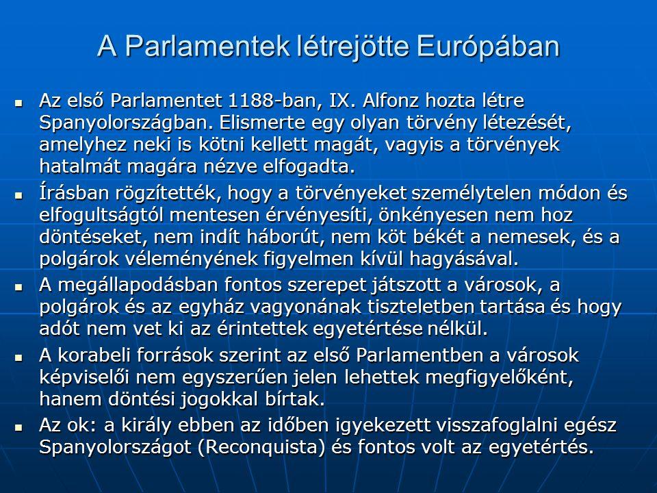 A Parlamentek létrejötte Európában Az első Parlamentet 1188-ban, IX. Alfonz hozta létre Spanyolországban. Elismerte egy olyan törvény létezését, amely