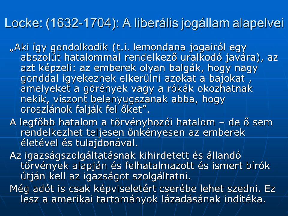 """Locke: (1632-1704): A liberális jogállam alapelvei """"Aki így gondolkodik (t.i. lemondana jogairól egy abszolút hatalommal rendelkező uralkodó javára),"""
