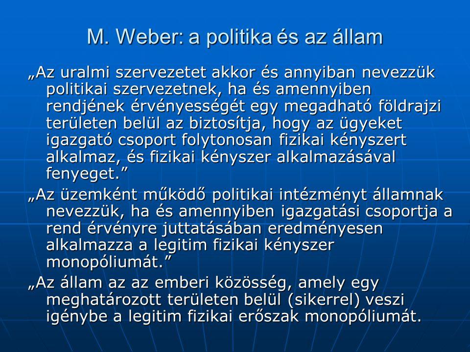 """M. Weber: a politika és az állam """"Az uralmi szervezetet akkor és annyiban nevezzük politikai szervezetnek, ha és amennyiben rendjének érvényességét eg"""