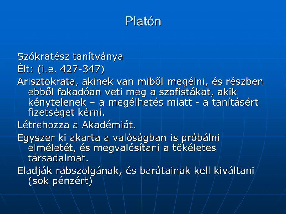 Platón Szókratész tanítványa Élt: (i.e. 427-347) Arisztokrata, akinek van miből megélni, és részben ebből fakadóan veti meg a szofistákat, akik kényte