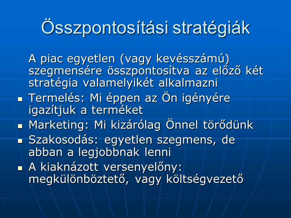 Összpontosítási stratégiák A piac egyetlen (vagy kevésszámú) szegmensére összpontosítva az előző két stratégia valamelyikét alkalmazni Termelés: Mi ép