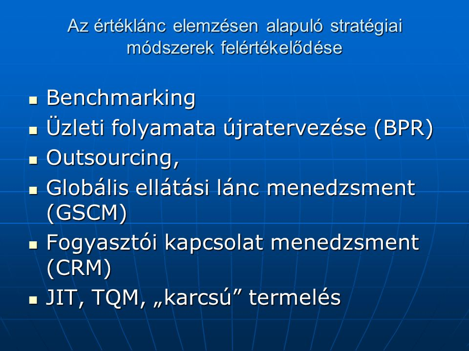 Az értéklánc elemzésen alapuló stratégiai módszerek felértékelődése Benchmarking Benchmarking Üzleti folyamata újratervezése (BPR) Üzleti folyamata új