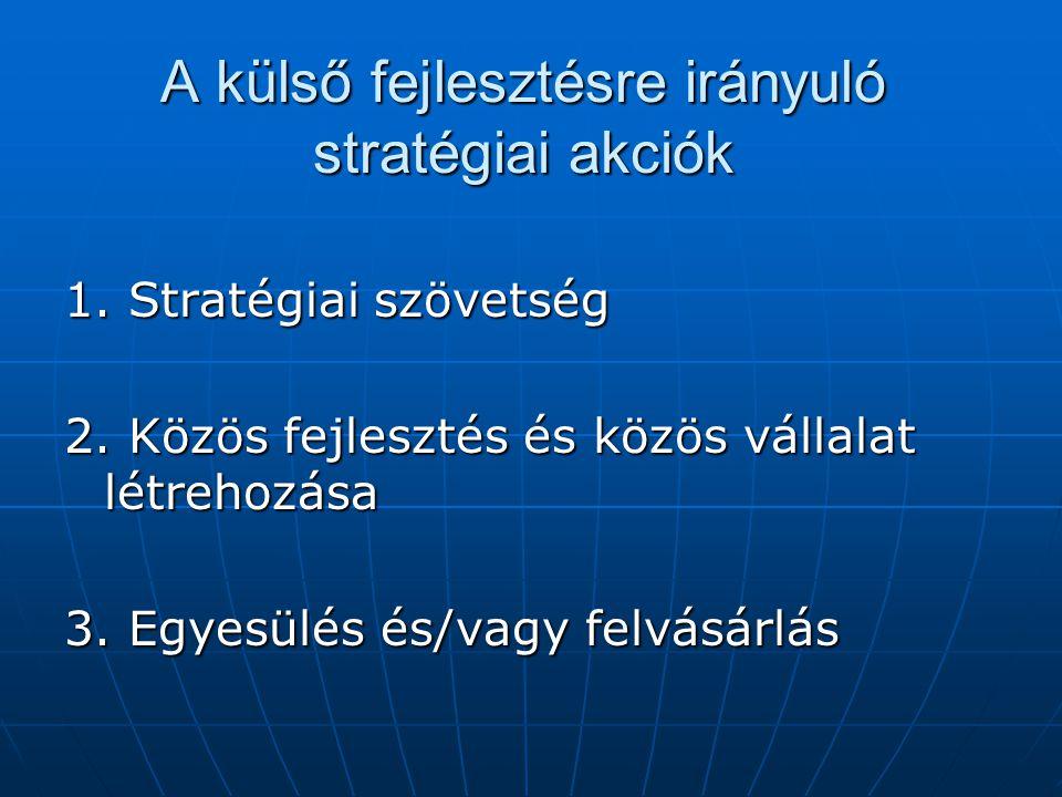 A külső fejlesztésre irányuló stratégiai akciók 1. Stratégiai szövetség 2. Közös fejlesztés és közös vállalat létrehozása 3. Egyesülés és/vagy felvásá