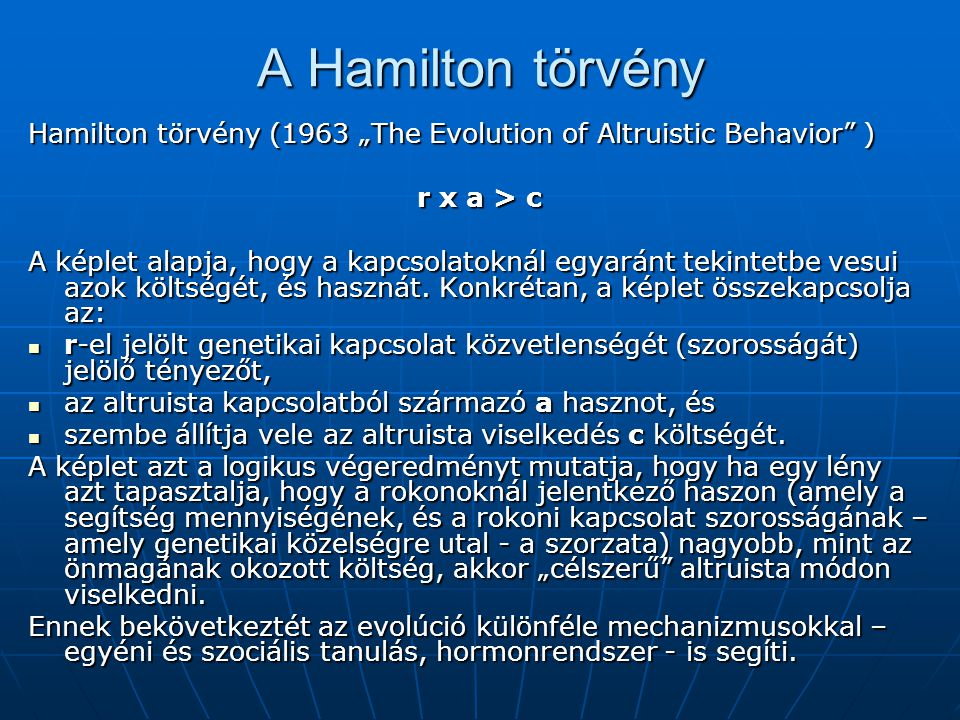 """A Hamilton törvény Hamilton törvény (1963 """"The Evolution of Altruistic Behavior"""" ) r х a > c A képlet alapja, hogy a kapcsolatoknál egyaránt tekintetb"""