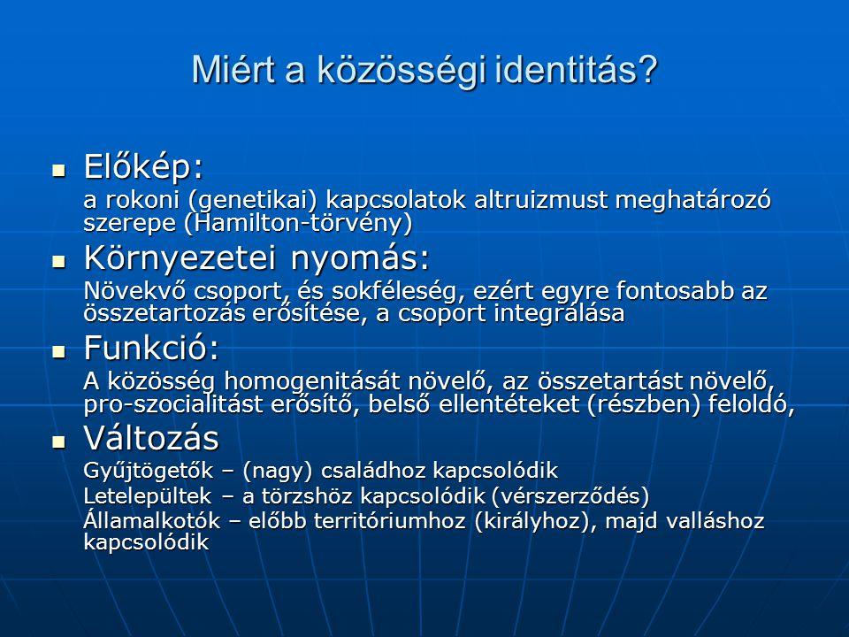 Miért a közösségi identitás? Előkép: Előkép: a rokoni (genetikai) kapcsolatok altruizmust meghatározó szerepe (Hamilton-törvény) Környezetei nyomás: K