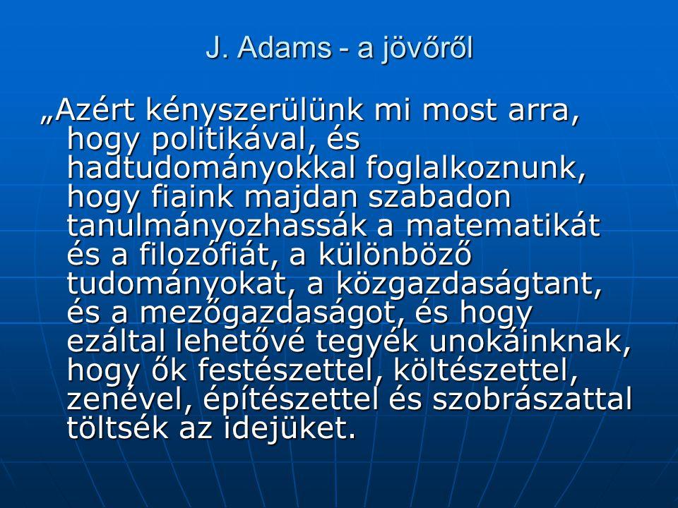 """J. Adams - a jövőről """"Azért kényszerülünk mi most arra, hogy politikával, és hadtudományokkal foglalkoznunk, hogy fiaink majdan szabadon tanulmányozha"""