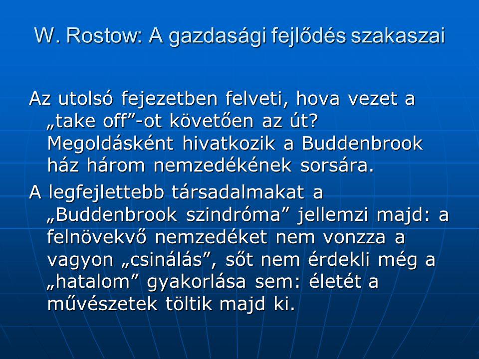 """W. Rostow: A gazdasági fejlődés szakaszai Az utolsó fejezetben felveti, hova vezet a """"take off""""-ot követően az út? Megoldásként hivatkozik a Buddenbro"""