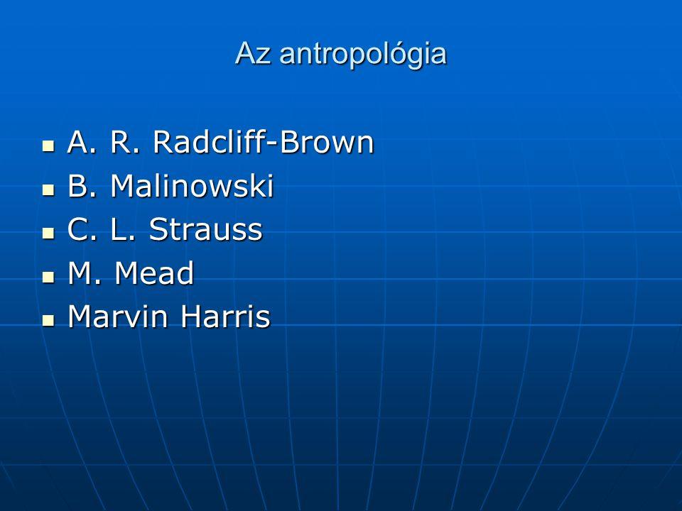 Az antropológia A. R. Radcliff-Brown A. R. Radcliff-Brown B. Malinowski B. Malinowski C. L. Strauss C. L. Strauss M. Mead M. Mead Marvin Harris Marvin