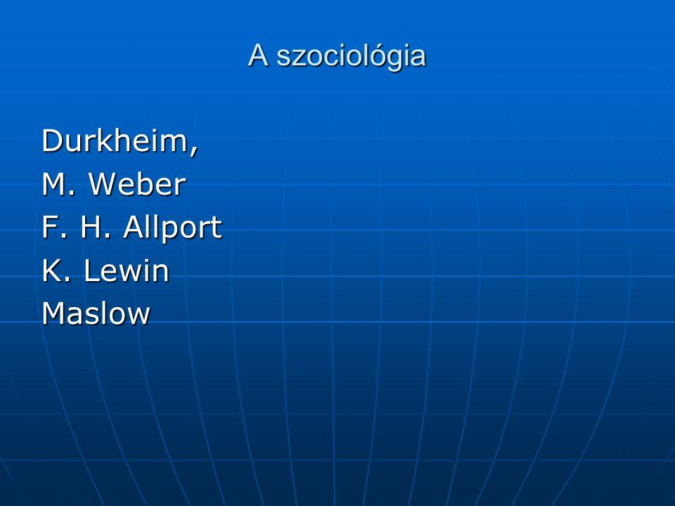 A szociológia Durkheim, M. Weber F. H. Allport K. Lewin Maslow