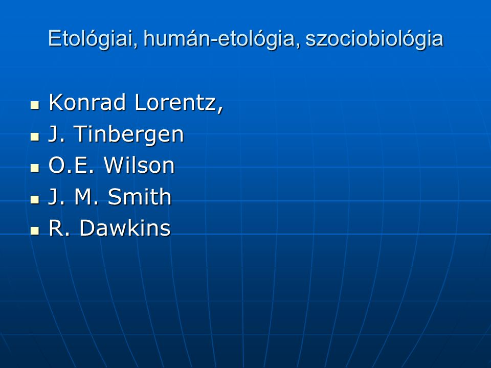 Etológiai, humán-etológia, szociobiológia Konrad Lorentz, Konrad Lorentz, J. Tinbergen J. Tinbergen O.E. Wilson O.E. Wilson J. M. Smith J. M. Smith R.