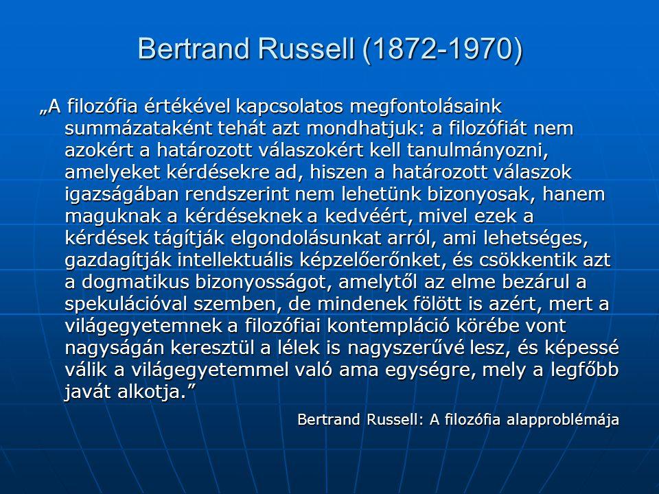 """Bertrand Russell (1872-1970) """"A filozófia értékével kapcsolatos megfontolásaink summázataként tehát azt mondhatjuk: a filozófiát nem azokért a határoz"""