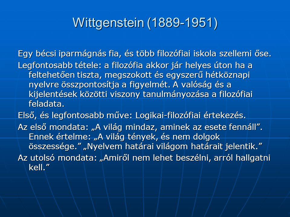 Wittgenstein (1889-1951) Egy bécsi iparmágnás fia, és több filozófiai iskola szellemi őse. Legfontosabb tétele: a filozófia akkor jár helyes úton ha a