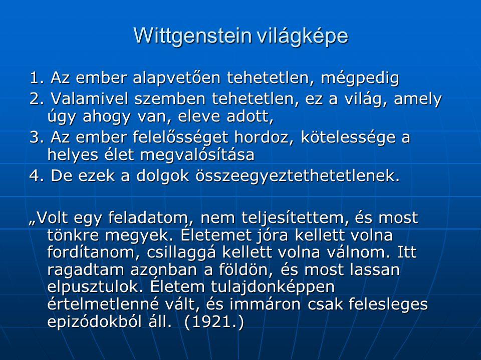 Wittgenstein világképe 1. Az ember alapvetően tehetetlen, mégpedig 2. Valamivel szemben tehetetlen, ez a világ, amely úgy ahogy van, eleve adott, 3. A